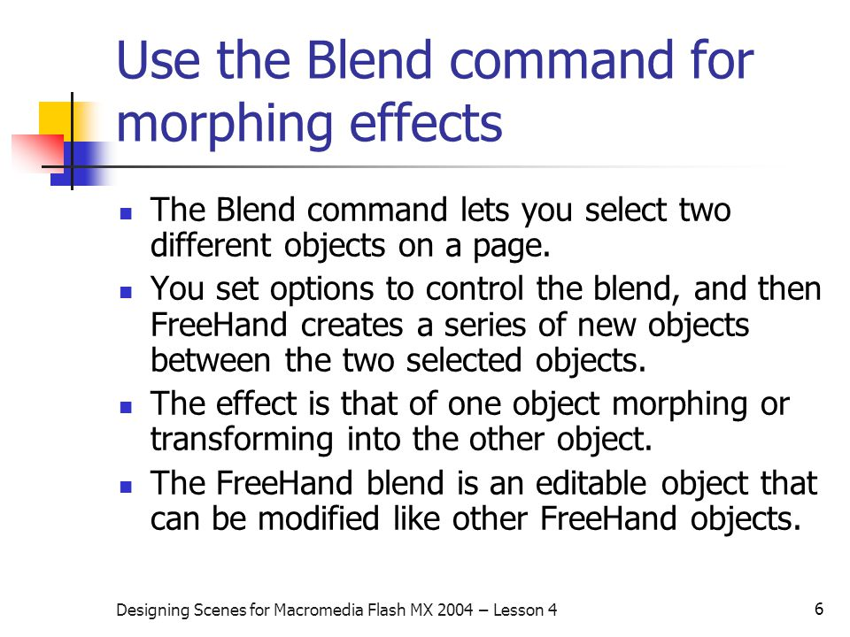 6 Designing Scenes for Macromedia Flash MX 2004 – Lesson 4 Use the Blend command for morphing effects The Blend command lets you select two different objects on a page.