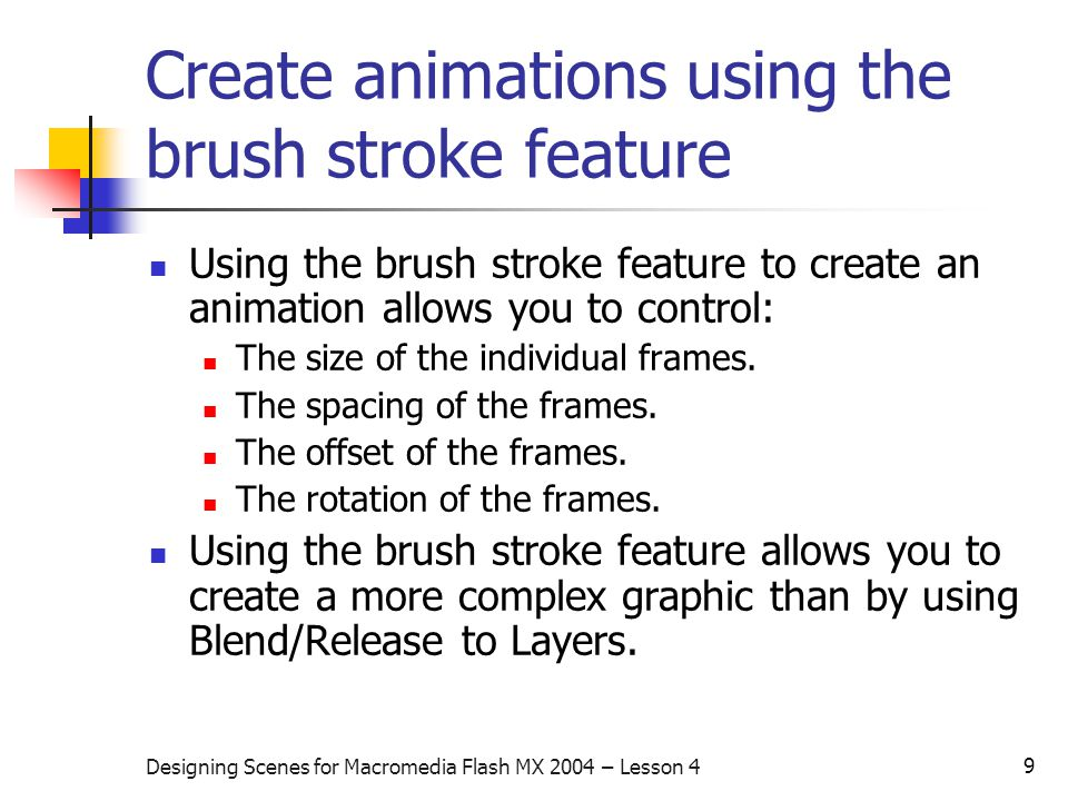 9 Designing Scenes for Macromedia Flash MX 2004 – Lesson 4 Create animations using the brush stroke feature Using the brush stroke feature to create an animation allows you to control: The size of the individual frames.
