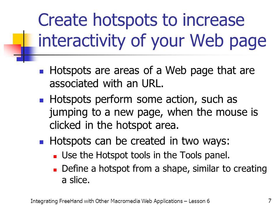 7 Integrating FreeHand with Other Macromedia Web Applications – Lesson 6 Create hotspots to increase interactivity of your Web page Hotspots are areas of a Web page that are associated with an URL.