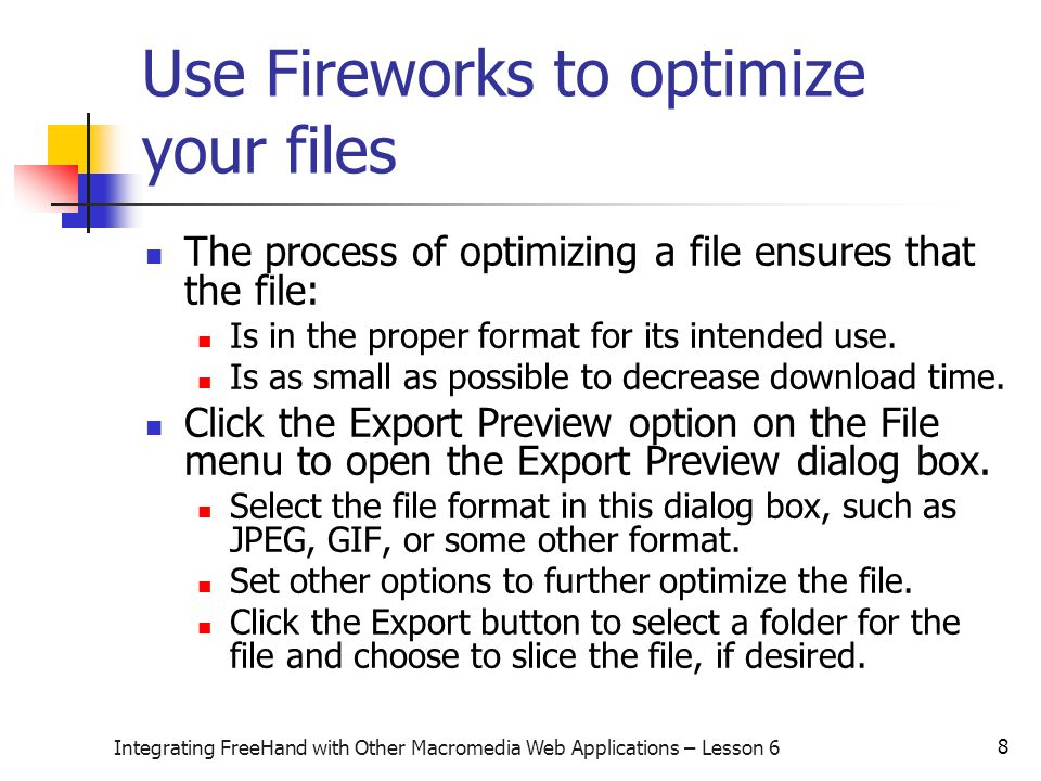 8 Integrating FreeHand with Other Macromedia Web Applications – Lesson 6 Use Fireworks to optimize your files The process of optimizing a file ensures that the file: Is in the proper format for its intended use.