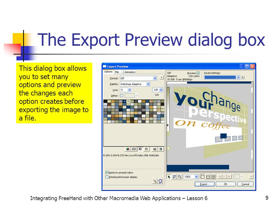 9 Integrating FreeHand with Other Macromedia Web Applications – Lesson 6 The Export Preview dialog box This dialog box allows you to set many options and preview the changes each option creates before exporting the image to a file.
