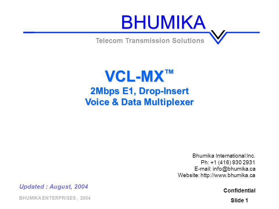 BHUMIKA ENTERPRISES, 2004 Confidential Slide 1 VCL-MX ™ 2Mbps E1, Drop-Insert Voice & Data Multiplexer Telecom Transmission Solutions Updated : August, 2004 BHUMIKA Bhumika International Inc.