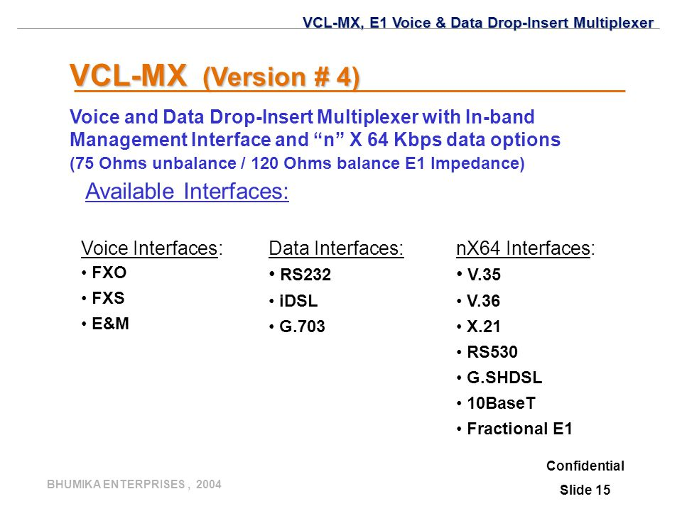 "BHUMIKA ENTERPRISES, 2004 Confidential Slide 15 VCL-MX (Version # 4) Voice and Data Drop-Insert Multiplexer with In-band Management Interface and ""n"""