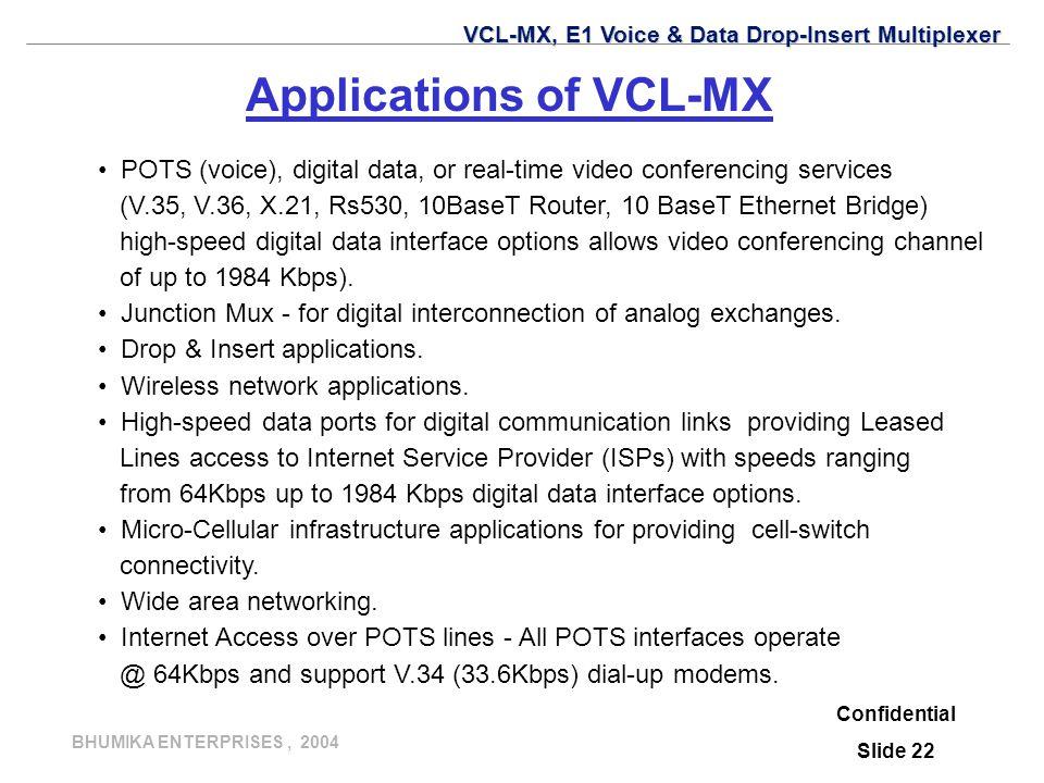 BHUMIKA ENTERPRISES, 2004 Applications of VCL-MX POTS (voice), digital data, or real-time video conferencing services (V.35, V.36, X.21, Rs530, 10BaseT Router, 10 BaseT Ethernet Bridge) high-speed digital data interface options allows video conferencing channel of up to 1984 Kbps).