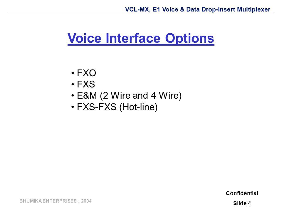 BHUMIKA ENTERPRISES, 2004 Voice Interface Options FXO FXS E&M (2 Wire and 4 Wire) FXS-FXS (Hot-line) Confidential Slide 4 VCL-MX, E1 Voice & Data Drop-Insert Multiplexer