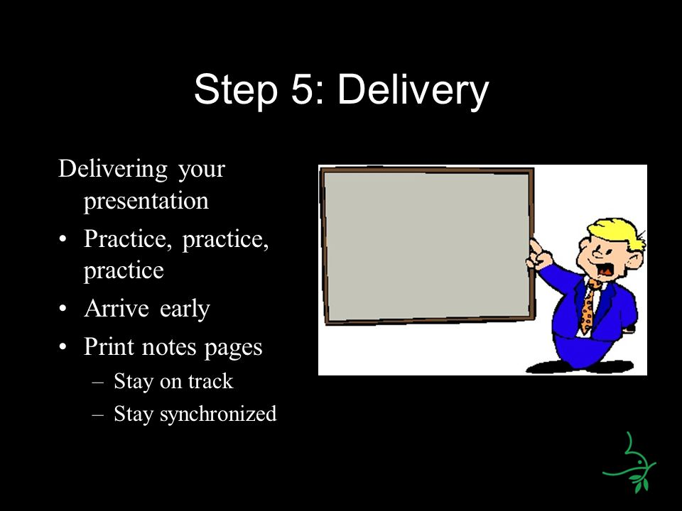 Step 5: Delivery Delivering your presentation Practice, practice, practice Arrive early Print notes pages –Stay on track –Stay synchronized