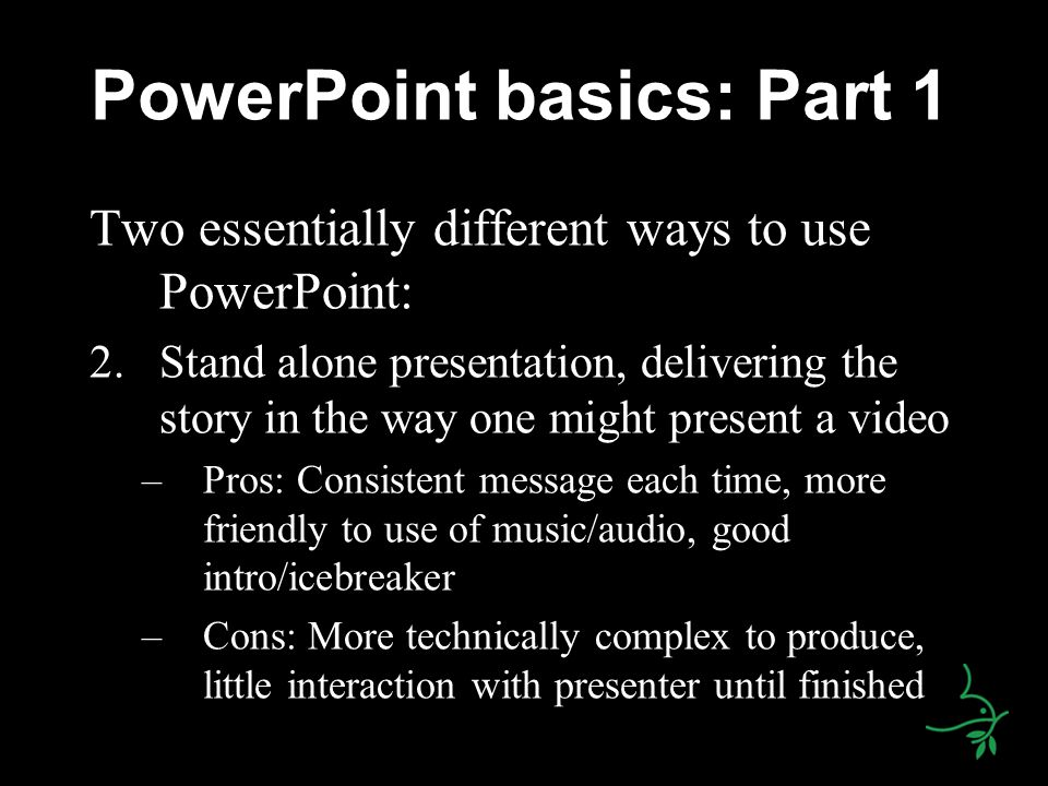 PowerPoint basics: Part 1 Two essentially different ways to use PowerPoint: 2.Stand alone presentation, delivering the story in the way one might present a video –Pros: Consistent message each time, more friendly to use of music/audio, good intro/icebreaker –Cons: More technically complex to produce, little interaction with presenter until finished