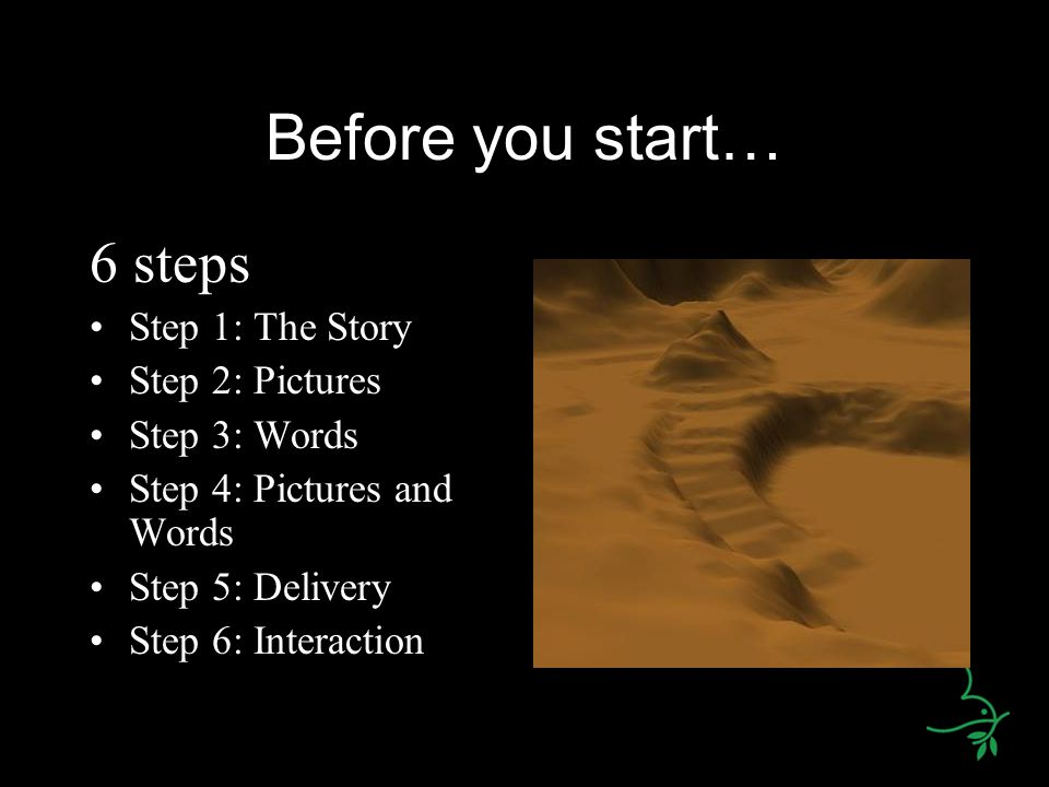 Before you start… 6 steps Step 1: The Story Step 2: Pictures Step 3: Words Step 4: Pictures and Words Step 5: Delivery Step 6: Interaction