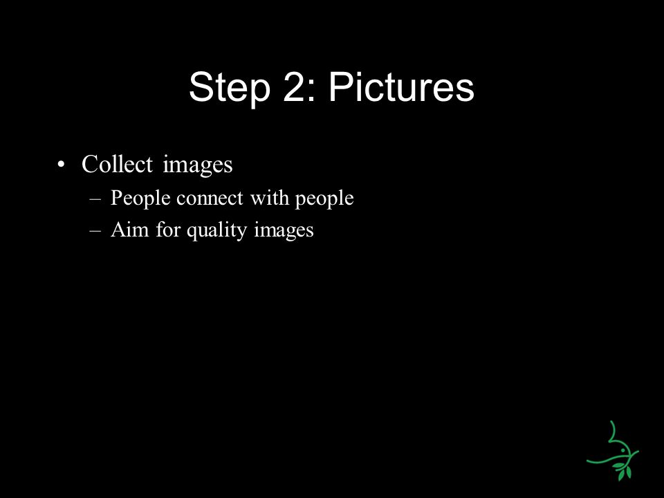 Step 2: Pictures Collect images –People connect with people –Aim for quality images