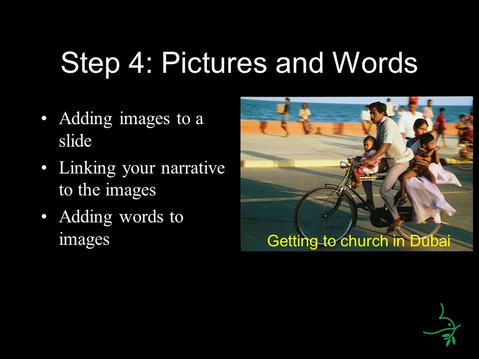 Step 4: Pictures and Words Adding images to a slide Linking your narrative to the images Adding words to images Getting to church in Dubai