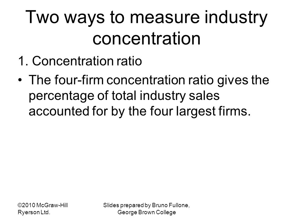 Two ways to measure industry concentration 1. Concentration ratio The four-firm concentration ratio gives the percentage of total industry sales accou