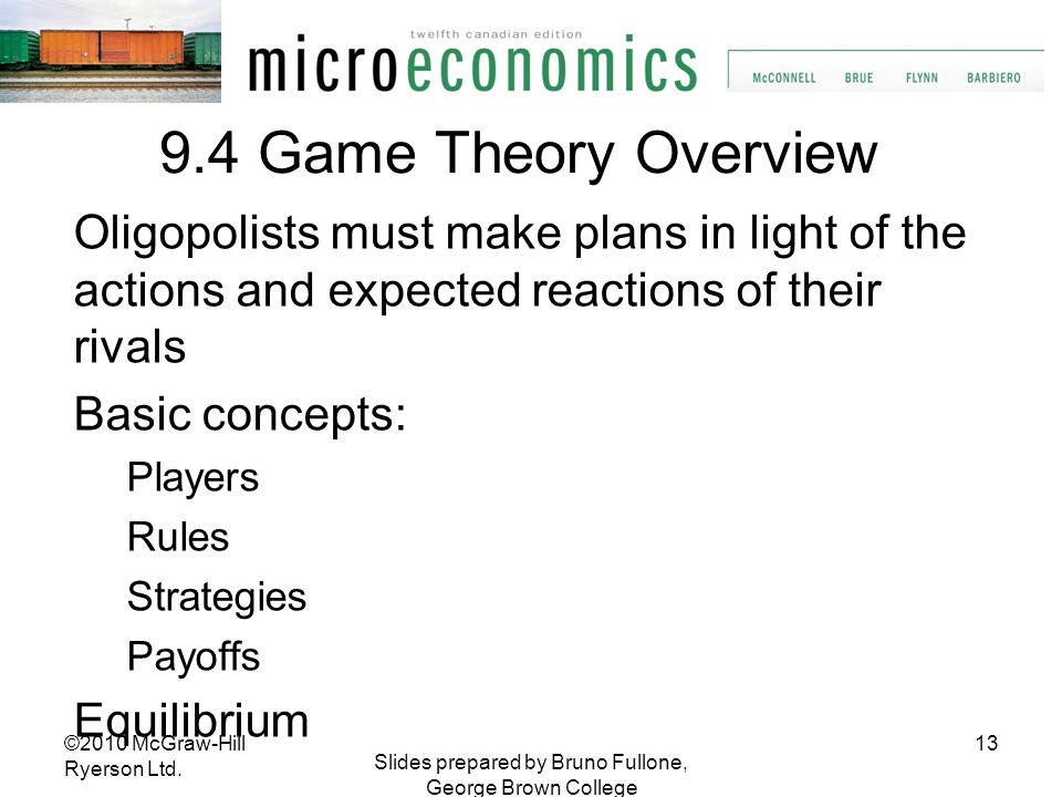 13 Slides prepared by Bruno Fullone, George Brown College 9.4 Game Theory Overview Oligopolists must make plans in light of the actions and expected r