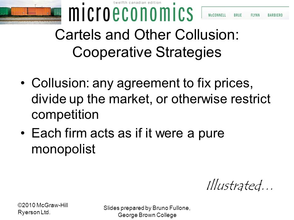 Slides prepared by Bruno Fullone, George Brown College Cartels and Other Collusion: Cooperative Strategies Collusion: any agreement to fix prices, div