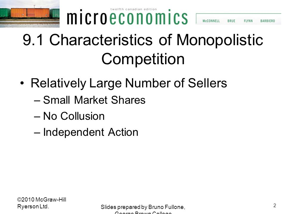 3 Slides prepared by Bruno Fullone, George Brown College Characteristics of Monopolistic Competition Differentiated Products Product Attributes Service Location Brand Names and Packaging Some Control Over Price ©2010 McGraw-Hill Ryerson Ltd.