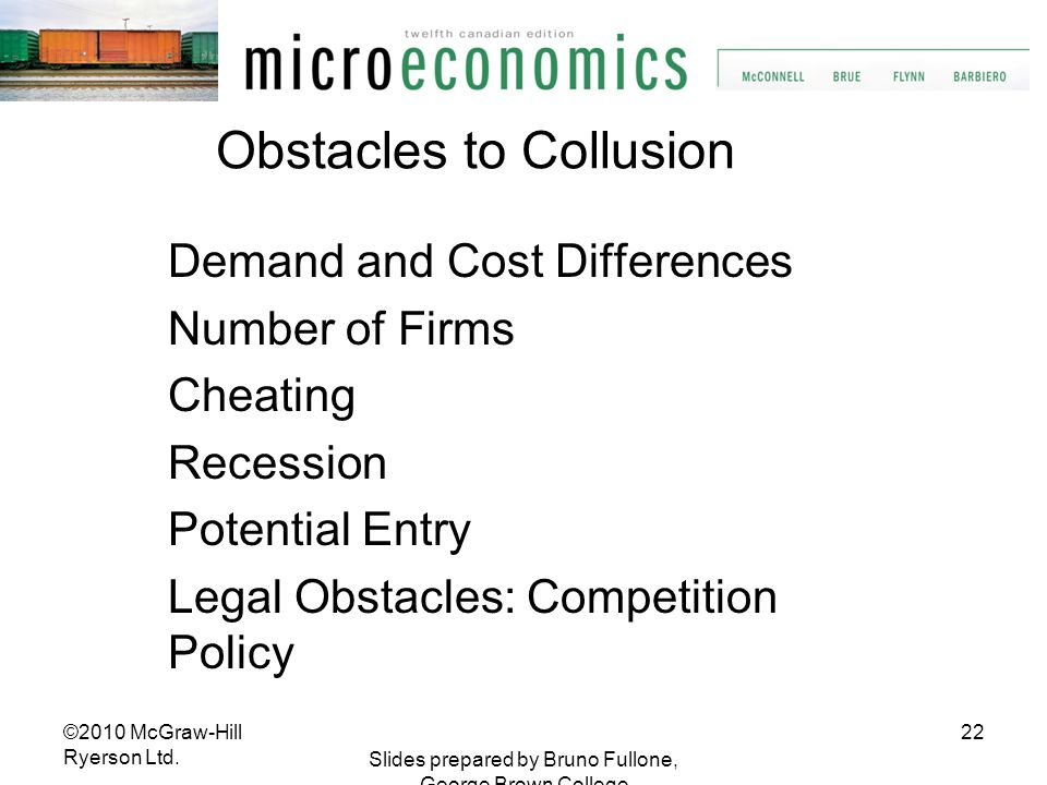 22 Slides prepared by Bruno Fullone, George Brown College Obstacles to Collusion Demand and Cost Differences Number of Firms Cheating Recession Potent