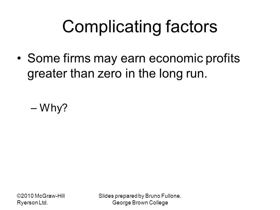 Complicating factors Some firms may earn economic profits greater than zero in the long run. –Why? ©2010 McGraw-Hill Ryerson Ltd. Slides prepared by B