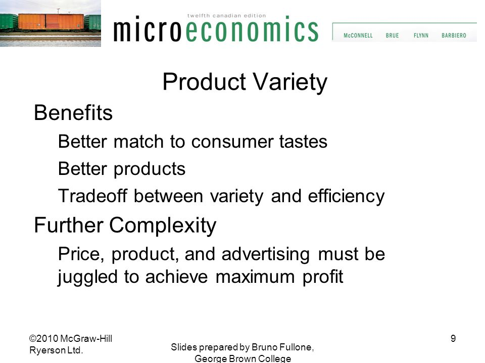 9 Slides prepared by Bruno Fullone, George Brown College Product Variety Benefits Better match to consumer tastes Better products Tradeoff between var