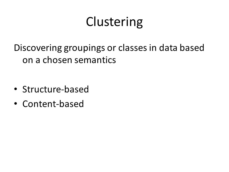 Clustering Discovering groupings or classes in data based on a chosen semantics Structure-based Content-based