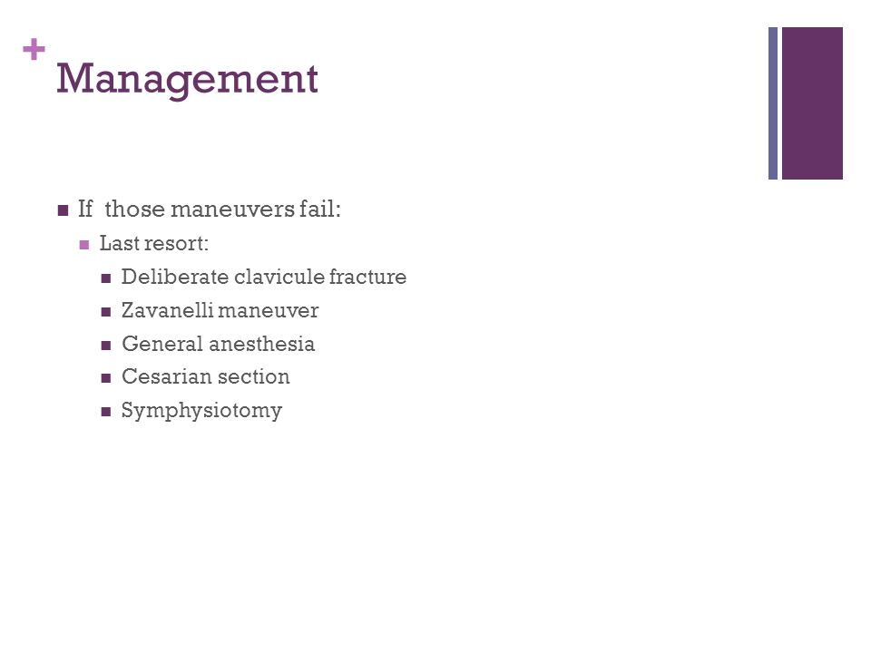 + Management If those maneuvers fail: Last resort: Deliberate clavicule fracture Zavanelli maneuver General anesthesia Cesarian section Symphysiotomy