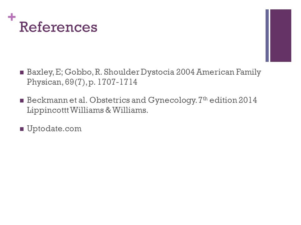 + References Baxley, E; Gobbo, R. Shoulder Dystocia 2004 American Family Physican, 69(7), p. 1707-1714 Beckmann et al. Obstetrics and Gynecology. 7 th