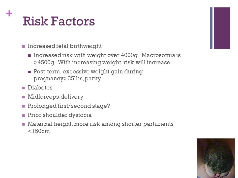 + Increased fetal birthweight Increased risk with weight over 4000g. Macrosomia is >4500g. With increasing weight, risk will increase. Post-term, exce