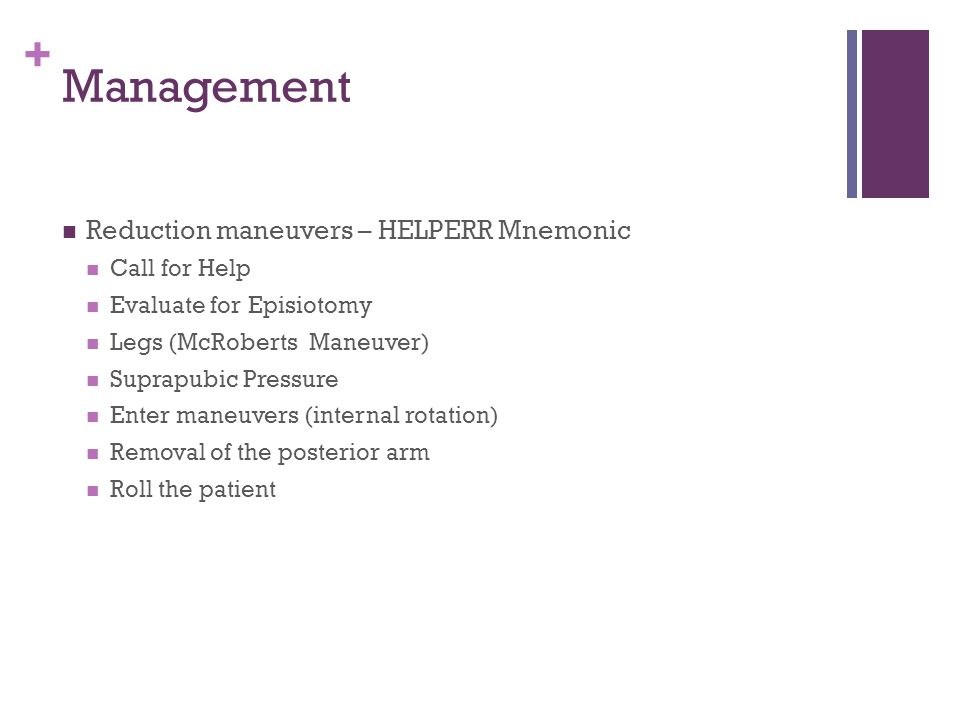 + Management Reduction maneuvers – HELPERR Mnemonic Call for Help Evaluate for Episiotomy Legs (McRoberts Maneuver) Suprapubic Pressure Enter maneuver