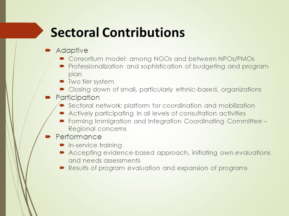 Sectoral Contributions  Adaptive  Consortium model: among NGOs and between NPOs/PMOs  Professionalization and sophistication of budgeting and program plan  Two tier system  Closing down of small, particularly ethnic-based, organizations  Participation  Sectoral network: platform for coordination and mobilization  Actively participating in all levels of consultation activities  Forming Immigration and Integration Coordinating Committee – Regional concerns  Performance  In-service training  Accepting evidence-based approach, initiating own evaluations and needs assessments  Results of program evaluation and expansion of programs