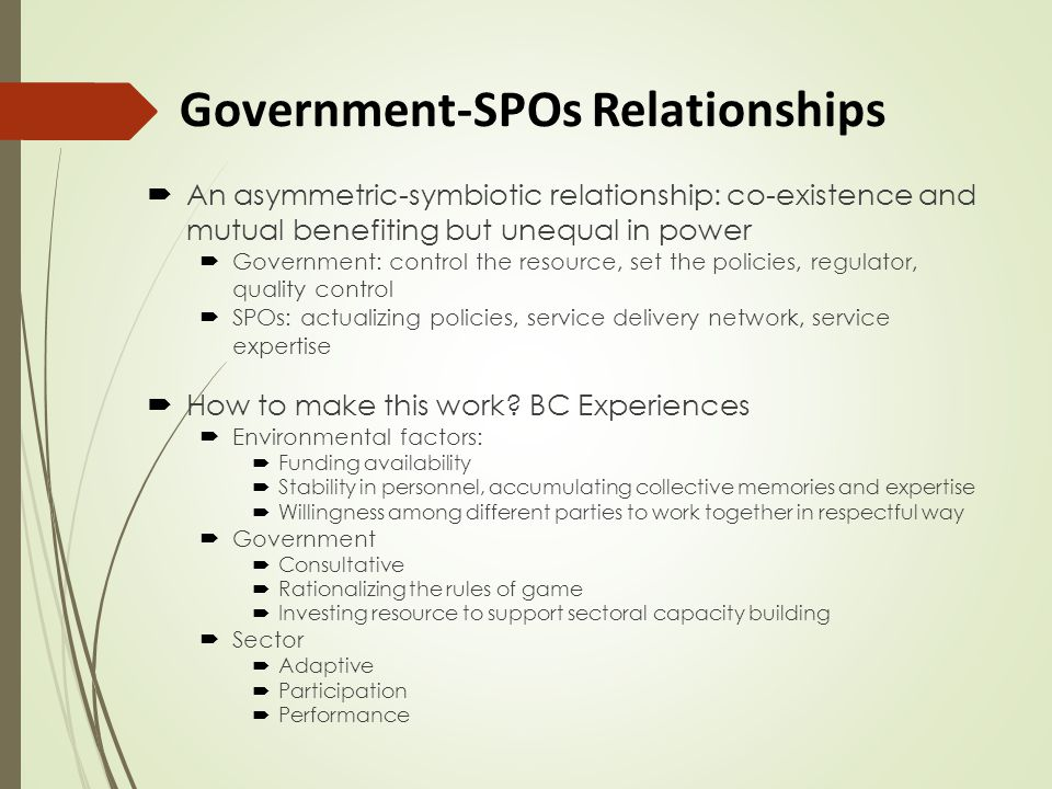 Government-SPOs Relationships  An asymmetric-symbiotic relationship: co-existence and mutual benefiting but unequal in power  Government: control the resource, set the policies, regulator, quality control  SPOs: actualizing policies, service delivery network, service expertise  How to make this work.