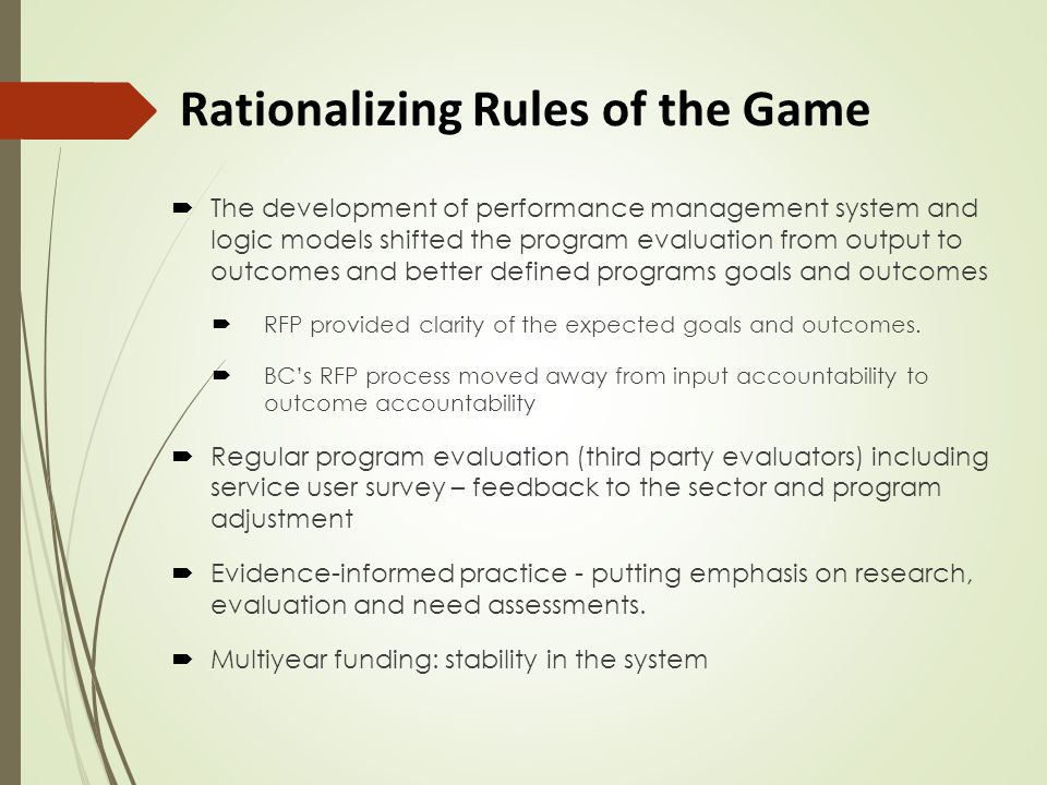 Rationalizing Rules of the Game  The development of performance management system and logic models shifted the program evaluation from output to outcomes and better defined programs goals and outcomes  RFP provided clarity of the expected goals and outcomes.