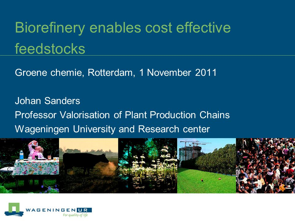 Biorefinery enables cost effective feedstocks Groene chemie, Rotterdam, 1 November 2011 Johan Sanders Professor Valorisation of Plant Production Chains Wageningen University and Research center