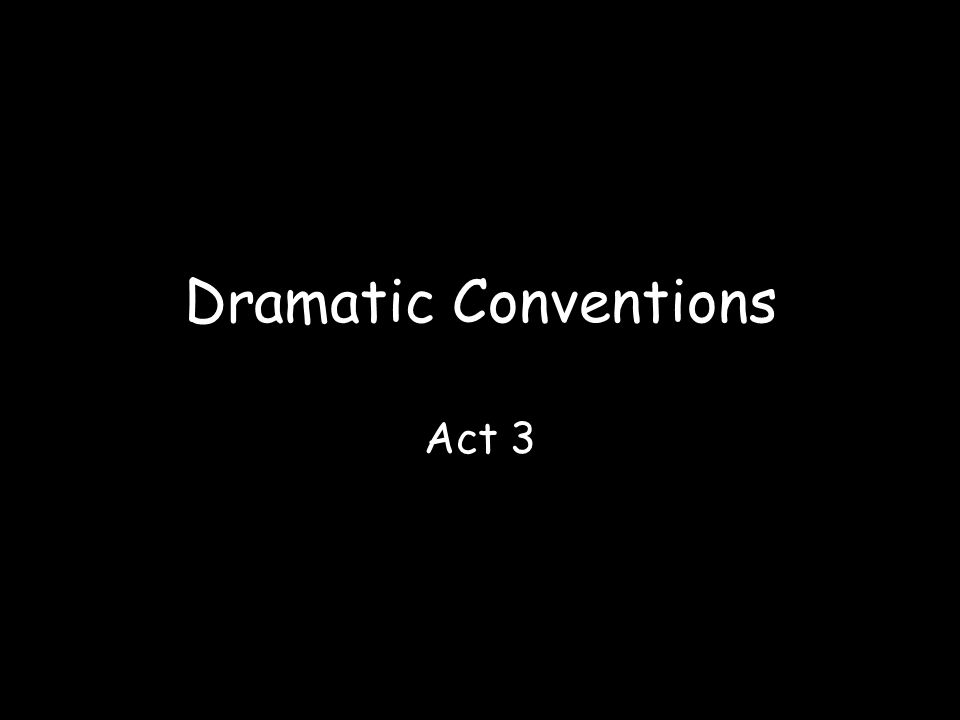 Dramatic Conventions Act 3