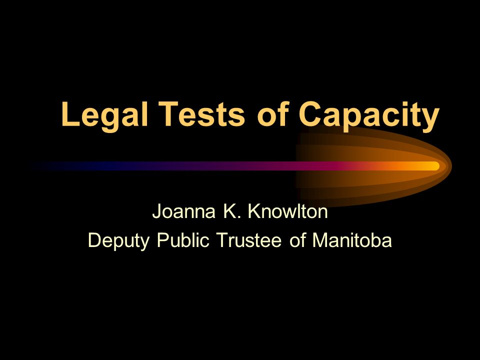 Legal Tests of Capacity Joanna K. Knowlton Deputy Public Trustee of Manitoba