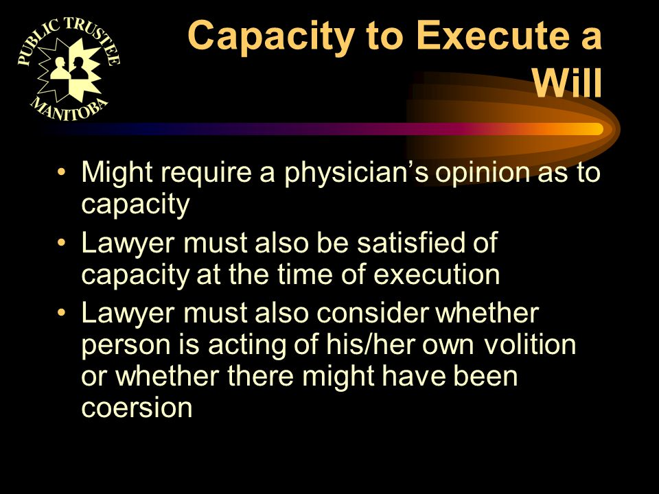 Capacity to Execute a Will Might require a physician's opinion as to capacity Lawyer must also be satisfied of capacity at the time of execution Lawye