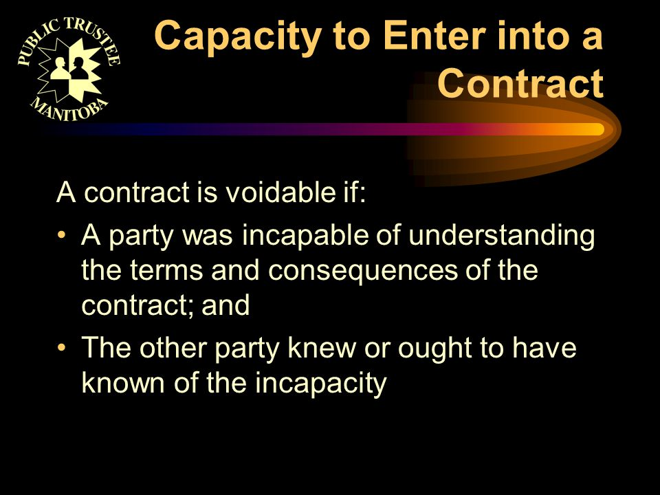 Capacity to Enter into a Contract A contract is voidable if: A party was incapable of understanding the terms and consequences of the contract; and Th