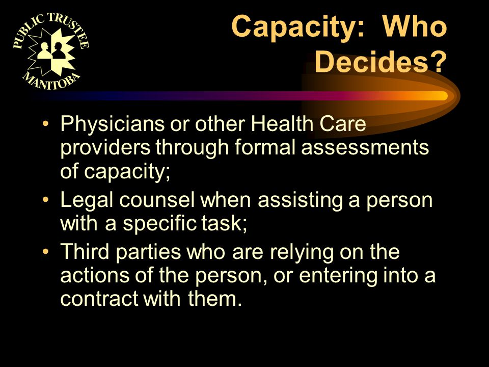 Capacity: Who Decides? Physicians or other Health Care providers through formal assessments of capacity; Legal counsel when assisting a person with a