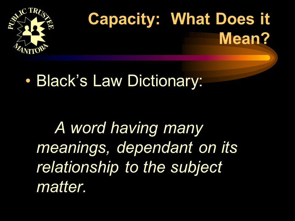Capacity: What Does it Mean? Black's Law Dictionary: A word having many meanings, dependant on its relationship to the subject matter.