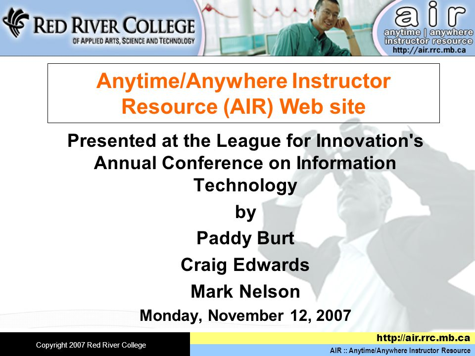 AIR :: Anytime/Anywhere Instructor Resource   Copyright 2007 Red River College Anytime/Anywhere Instructor Resource (AIR) Web site Presented at the League for Innovation s Annual Conference on Information Technology by Paddy Burt Craig Edwards Mark Nelson Monday, November 12, 2007