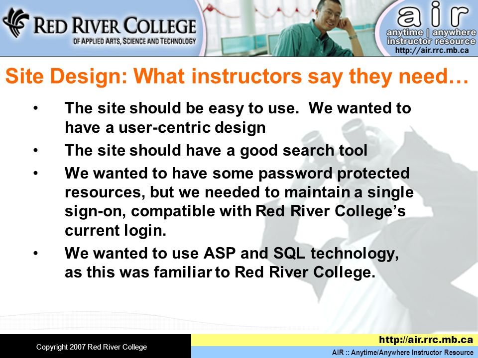 AIR :: Anytime/Anywhere Instructor Resource http://air.rrc.mb.ca Copyright 2007 Red River College Site Design: What instructors say they need… The site should be easy to use.