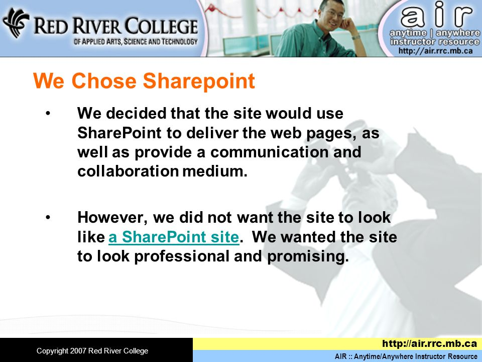 AIR :: Anytime/Anywhere Instructor Resource http://air.rrc.mb.ca Copyright 2007 Red River College We Chose Sharepoint We decided that the site would use SharePoint to deliver the web pages, as well as provide a communication and collaboration medium.