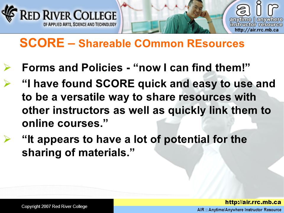 AIR :: Anytime/Anywhere Instructor Resource http://air.rrc.mb.ca Copyright 2007 Red River College SCORE – Shareable COmmon REsources  Forms and Policies - now I can find them!  I have found SCORE quick and easy to use and to be a versatile way to share resources with other instructors as well as quickly link them to online courses.  It appears to have a lot of potential for the sharing of materials.