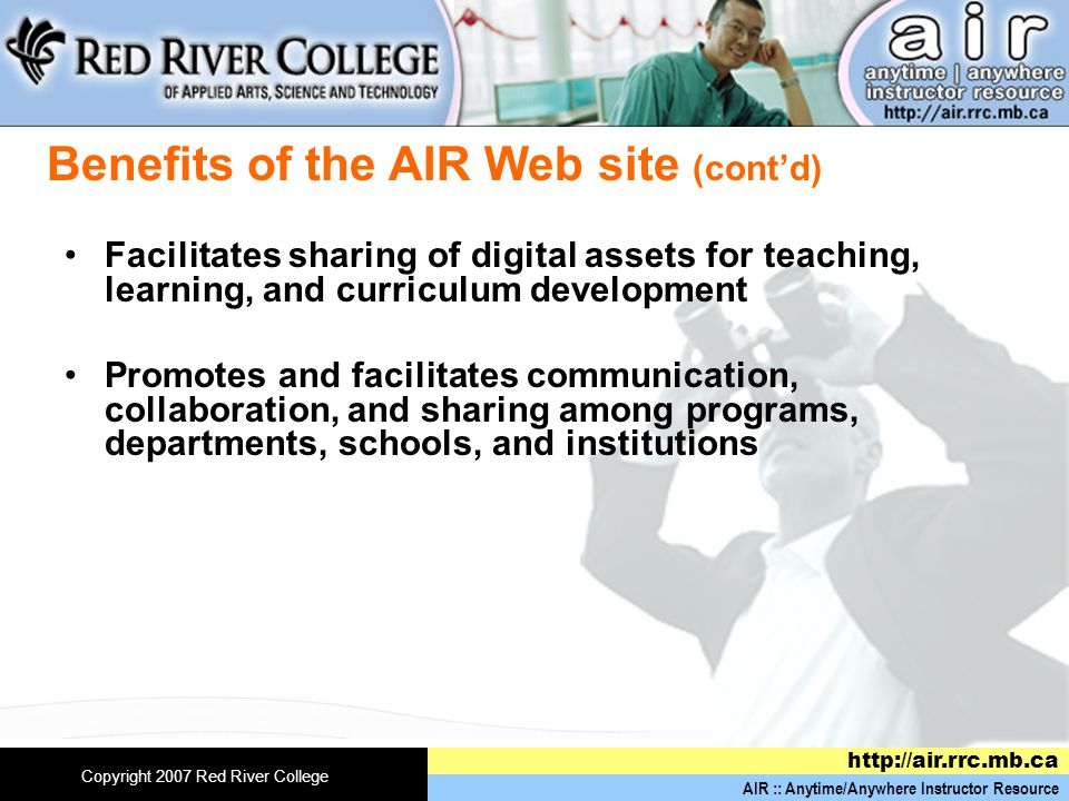 AIR :: Anytime/Anywhere Instructor Resource   Copyright 2007 Red River College Benefits of the AIR Web site (cont'd) Facilitates sharing of digital assets for teaching, learning, and curriculum development Promotes and facilitates communication, collaboration, and sharing among programs, departments, schools, and institutions