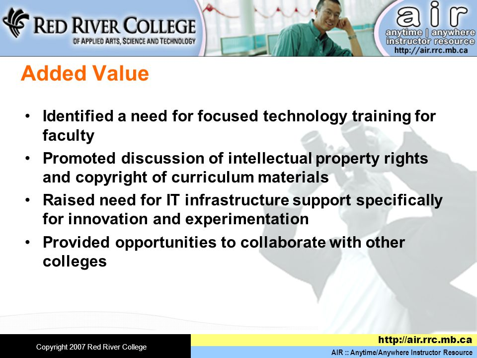 AIR :: Anytime/Anywhere Instructor Resource   Copyright 2007 Red River College Added Value Identified a need for focused technology training for faculty Promoted discussion of intellectual property rights and copyright of curriculum materials Raised need for IT infrastructure support specifically for innovation and experimentation Provided opportunities to collaborate with other colleges