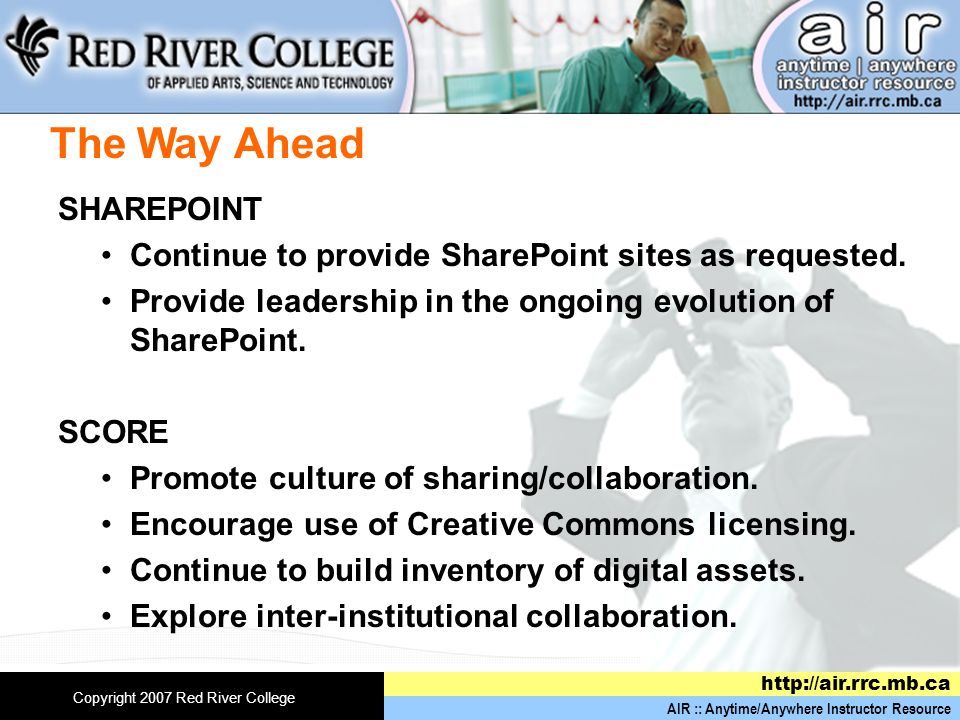 AIR :: Anytime/Anywhere Instructor Resource   Copyright 2007 Red River College The Way Ahead SHAREPOINT Continue to provide SharePoint sites as requested.