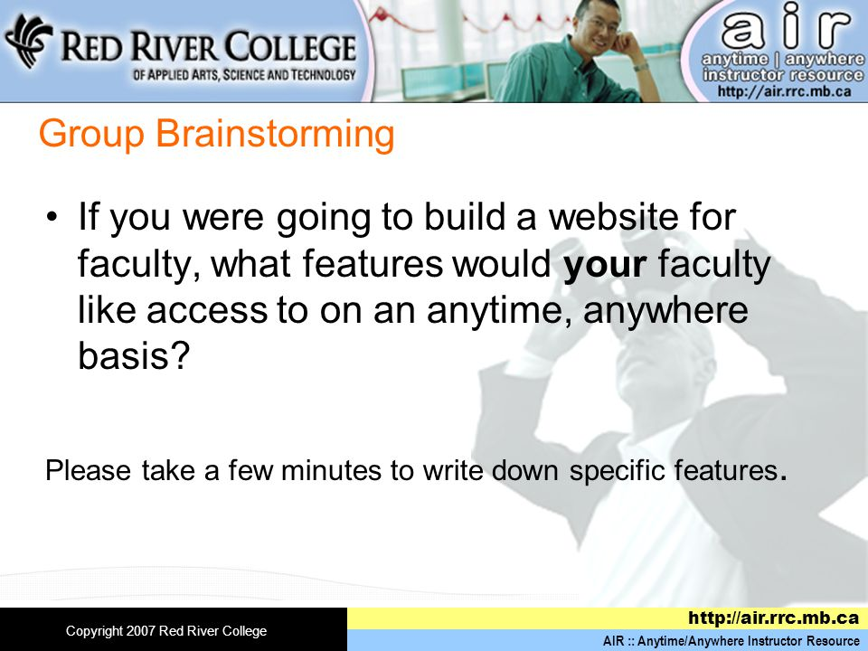 AIR :: Anytime/Anywhere Instructor Resource http://air.rrc.mb.ca Copyright 2007 Red River College Group Brainstorming If you were going to build a website for faculty, what features would your faculty like access to on an anytime, anywhere basis.