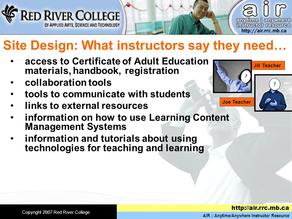 AIR :: Anytime/Anywhere Instructor Resource http://air.rrc.mb.ca Copyright 2007 Red River College Site Design: What instructors say they need… access to Certificate of Adult Education materials, handbook, registration collaboration tools tools to communicate with students links to external resources information on how to use Learning Content Management Systems information and tutorials about using technologies for teaching and learning Joe Teacher Jill Teacher