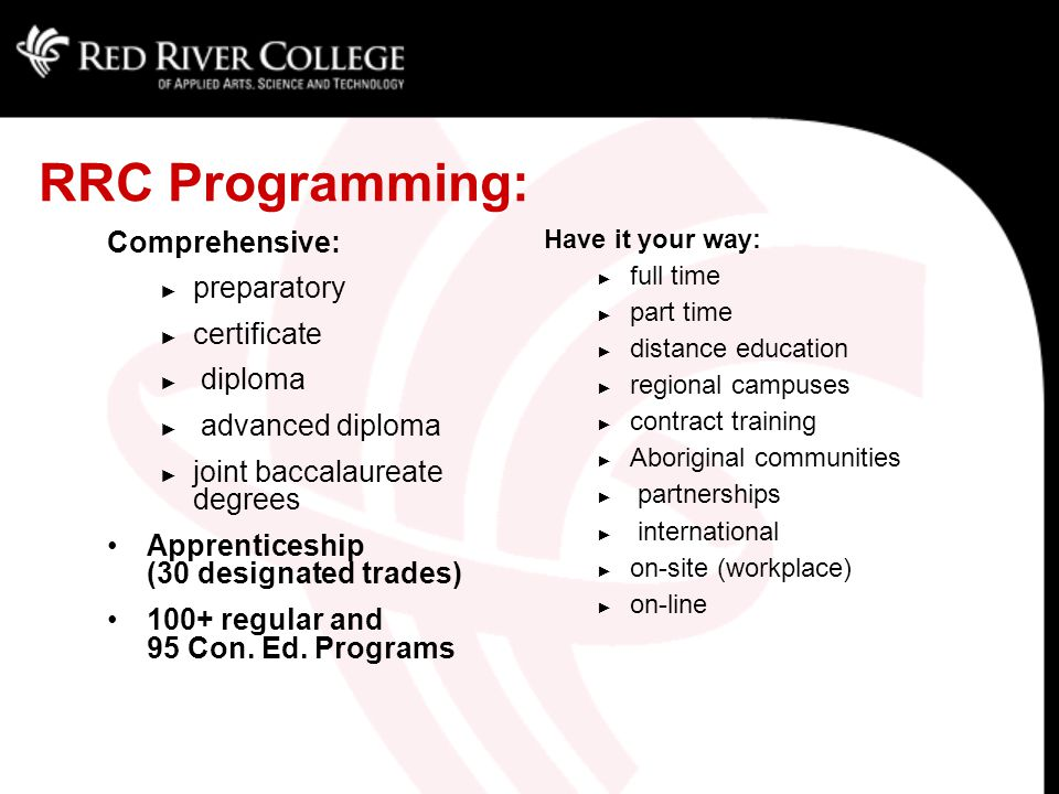 RRC Programming: Comprehensive: ► preparatory ► certificate ► diploma ► advanced diploma ► joint baccalaureate degrees Apprenticeship (30 designated trades) 100+ regular and 95 Con.
