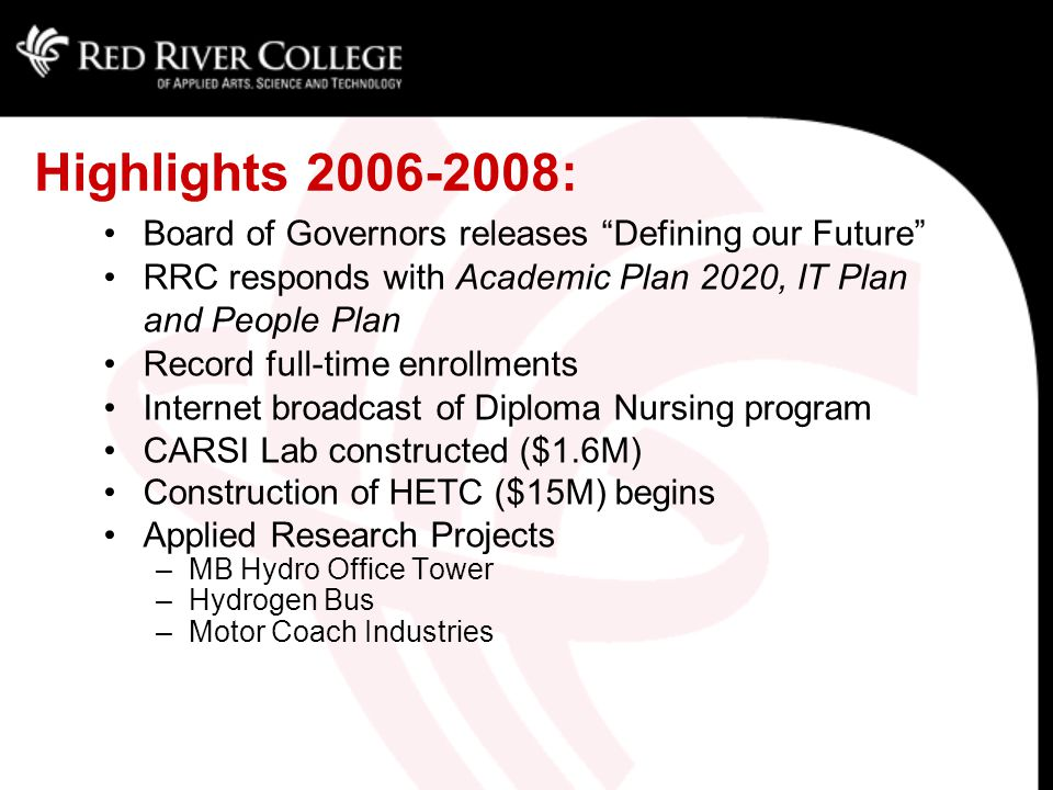 Highlights 2006-2008: Board of Governors releases Defining our Future RRC responds with Academic Plan 2020, IT Plan and People Plan Record full-time enrollments Internet broadcast of Diploma Nursing program CARSI Lab constructed ($1.6M) Construction of HETC ($15M) begins Applied Research Projects –MB Hydro Office Tower –Hydrogen Bus –Motor Coach Industries