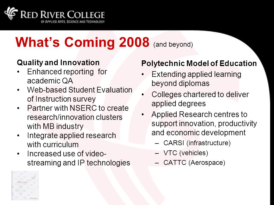 What's Coming 2008 (and beyond) Quality and Innovation Enhanced reporting for academic QA Web-based Student Evaluation of Instruction survey Partner with NSERC to create research/innovation clusters with MB industry Integrate applied research with curriculum Increased use of video- streaming and IP technologies Polytechnic Model of Education Extending applied learning beyond diplomas Colleges chartered to deliver applied degrees Applied Research centres to support innovation, productivity and economic development –CARSI (infrastructure) –VTC (vehicles) –CATTC (Aerospace)
