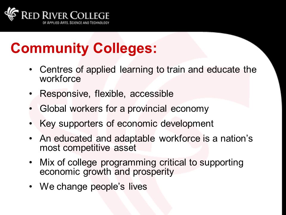 Community Colleges: Centres of applied learning to train and educate the workforce Responsive, flexible, accessible Global workers for a provincial economy Key supporters of economic development An educated and adaptable workforce is a nation's most competitive asset Mix of college programming critical to supporting economic growth and prosperity We change people's lives