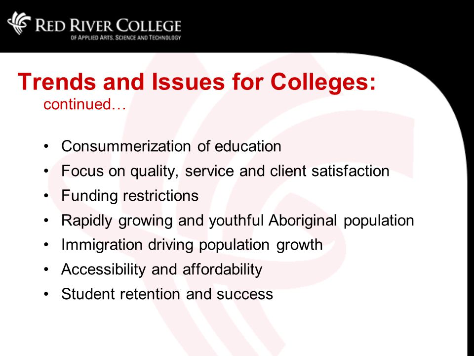 continued… Consummerization of education Focus on quality, service and client satisfaction Funding restrictions Rapidly growing and youthful Aboriginal population Immigration driving population growth Accessibility and affordability Student retention and success Trends and Issues for Colleges:
